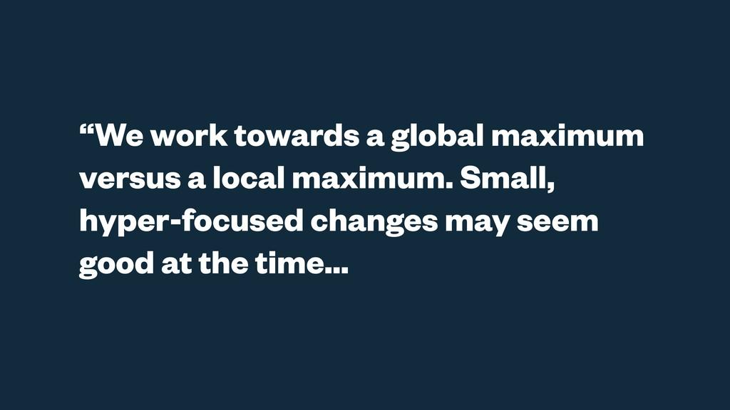 """We work towards a global maximum versus a loca..."
