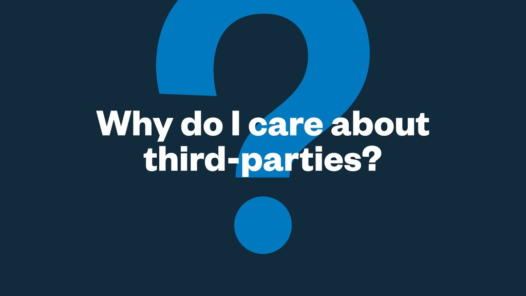 Why do I care about third-parties?