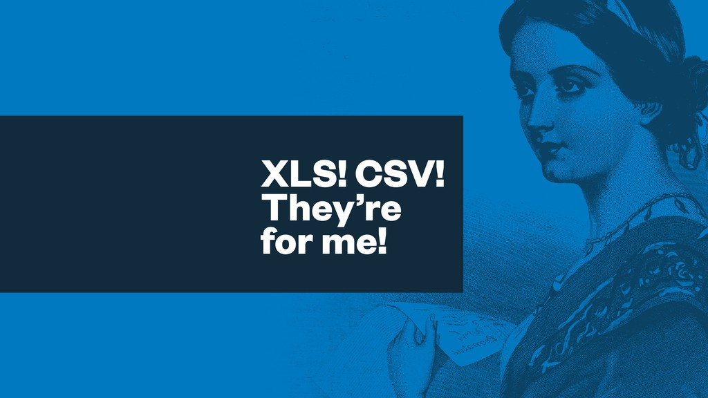 XLS! CSV! They're for me!