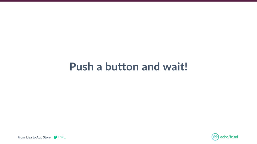 From Idea to App Store cball_ Push a button and...