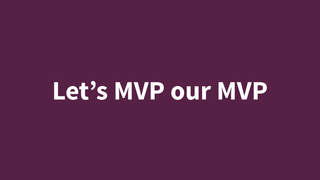 Let's MVP our MVP