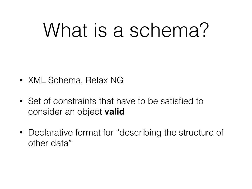 What is a schema? • XML Schema, Relax NG • Set ...