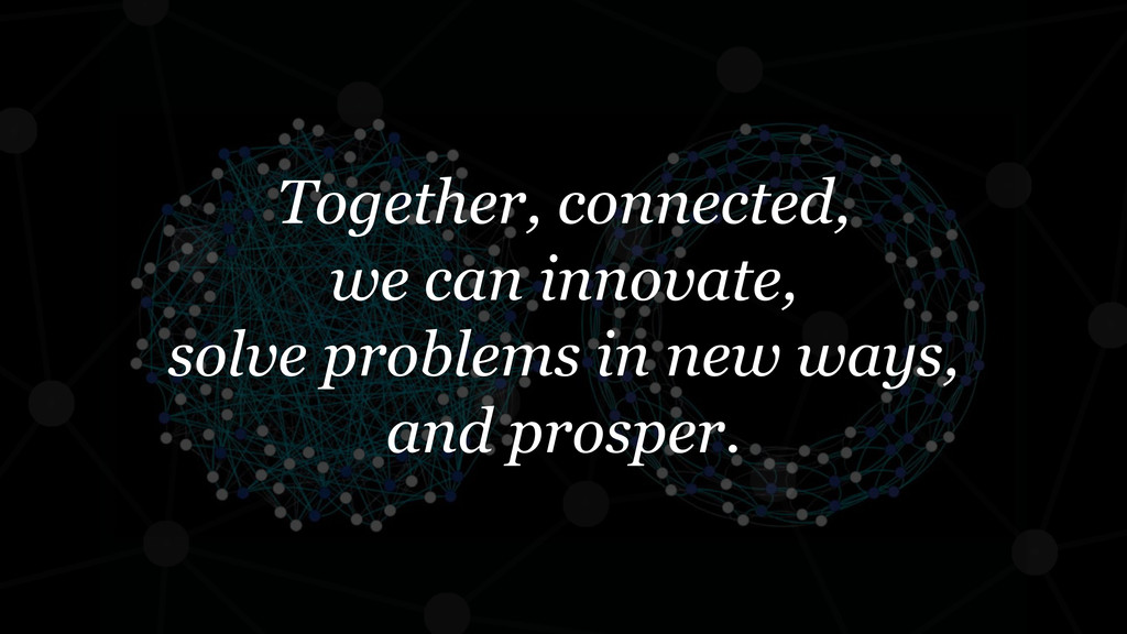 Together, connected, we can innovate, solve pro...