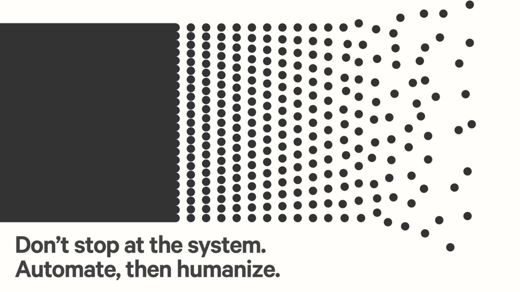 Don't stop at the system. Automate, then humani...