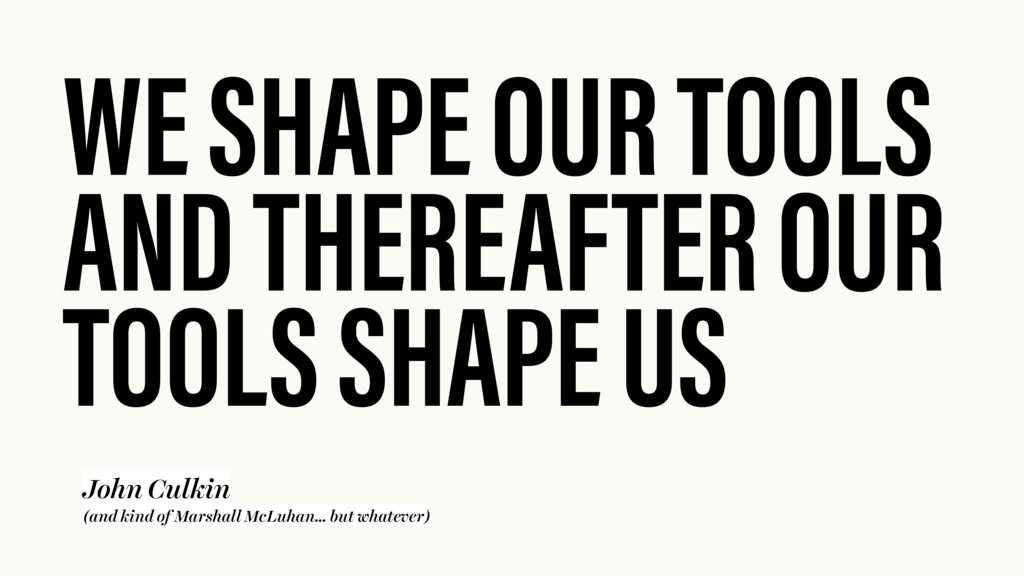 WE SHAPE OUR TOOLS AND THEREAFTER OUR TOOLS SHA...