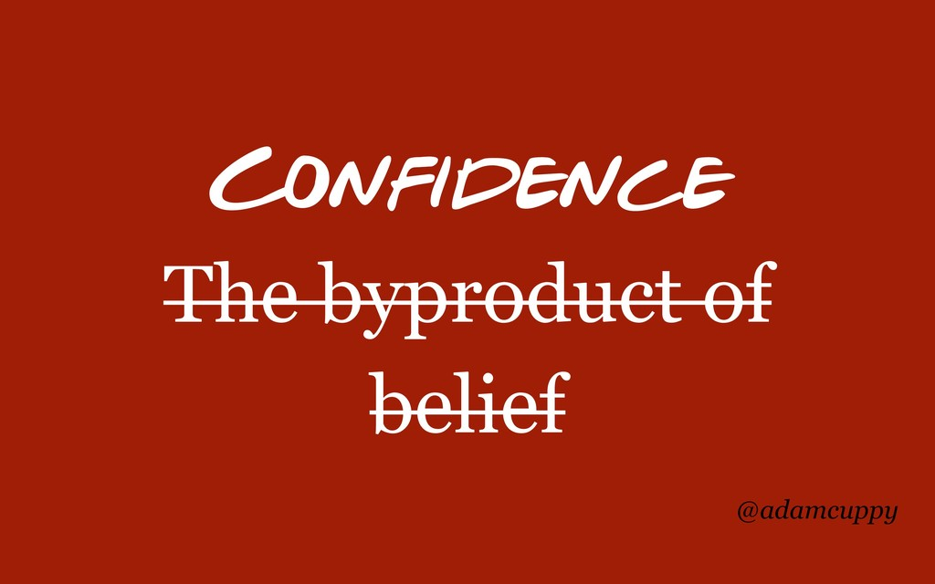 @adamcuppy Confidence The byproduct of belief
