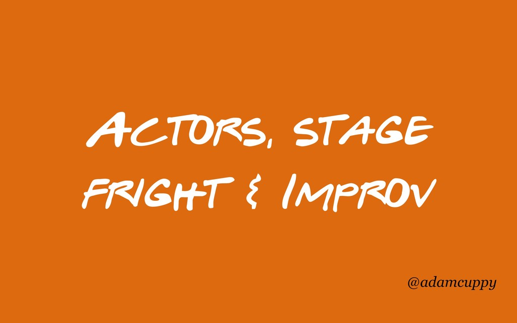 @adamcuppy Actors, stage fright & Improv
