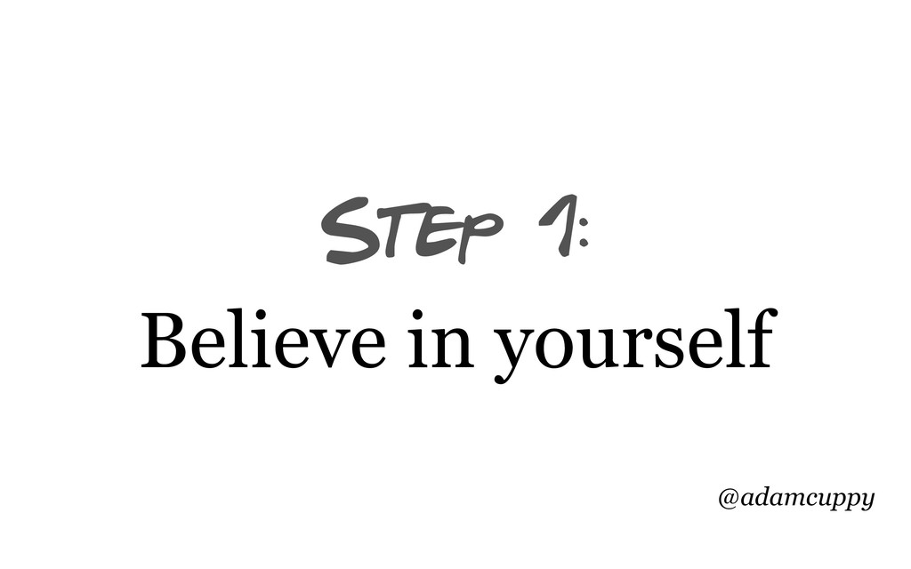 @adamcuppy Step 1: Believe in yourself