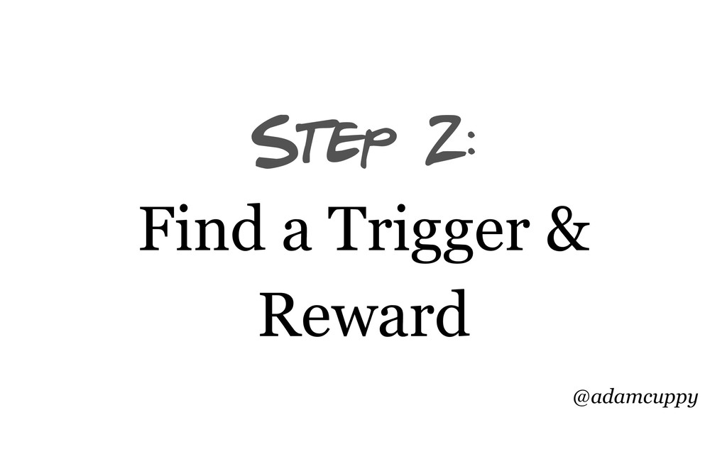 @adamcuppy Step 2: Find a Trigger & Reward