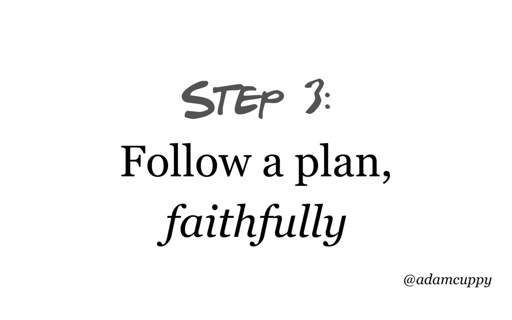 @adamcuppy Step 3: Follow a plan, faithfully