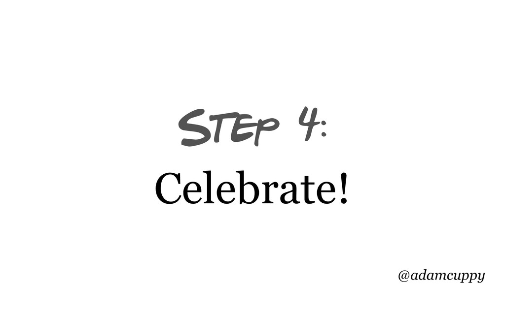 @adamcuppy Step 4: Celebrate!