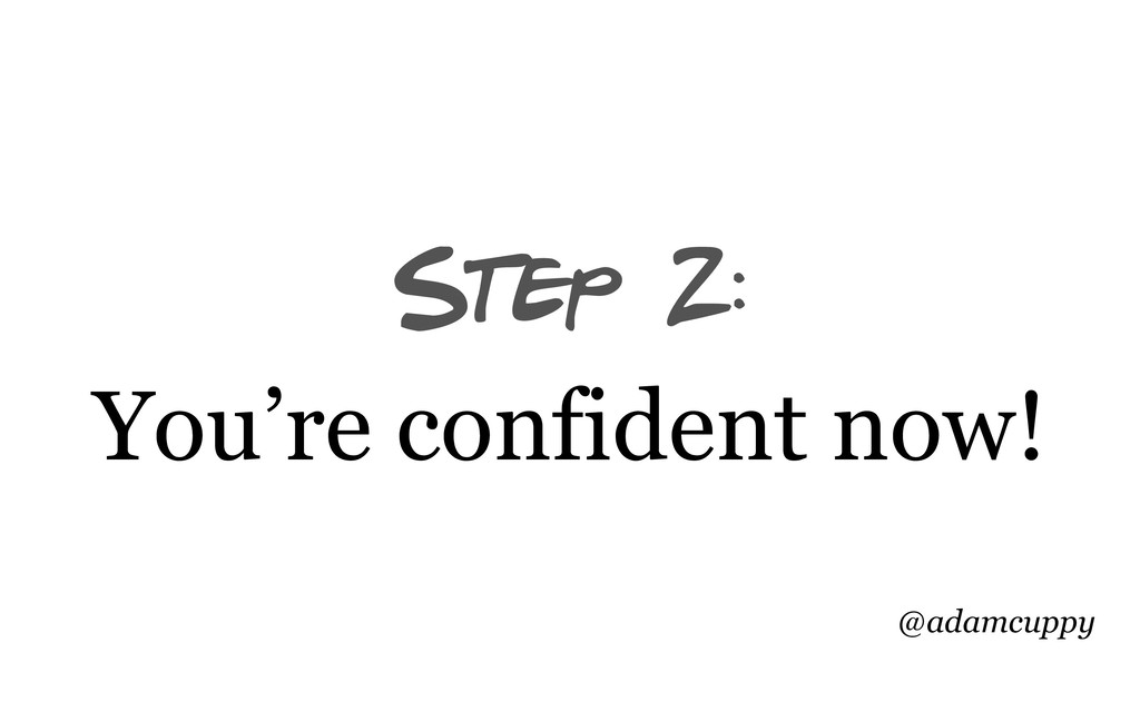 @adamcuppy Step 2: You're confident now!