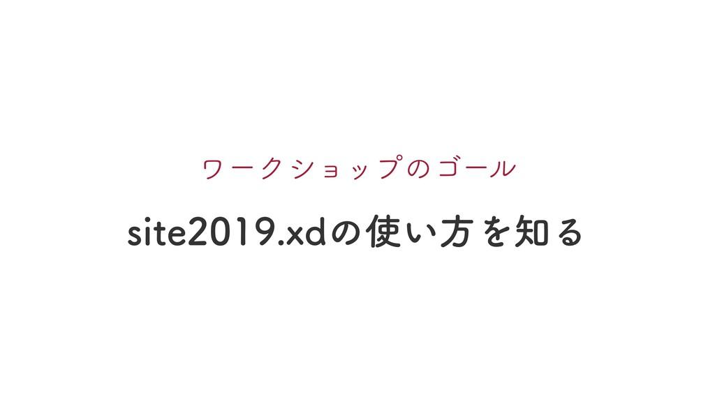 site2019.xdの使い⽅を知る ワークショップのゴール