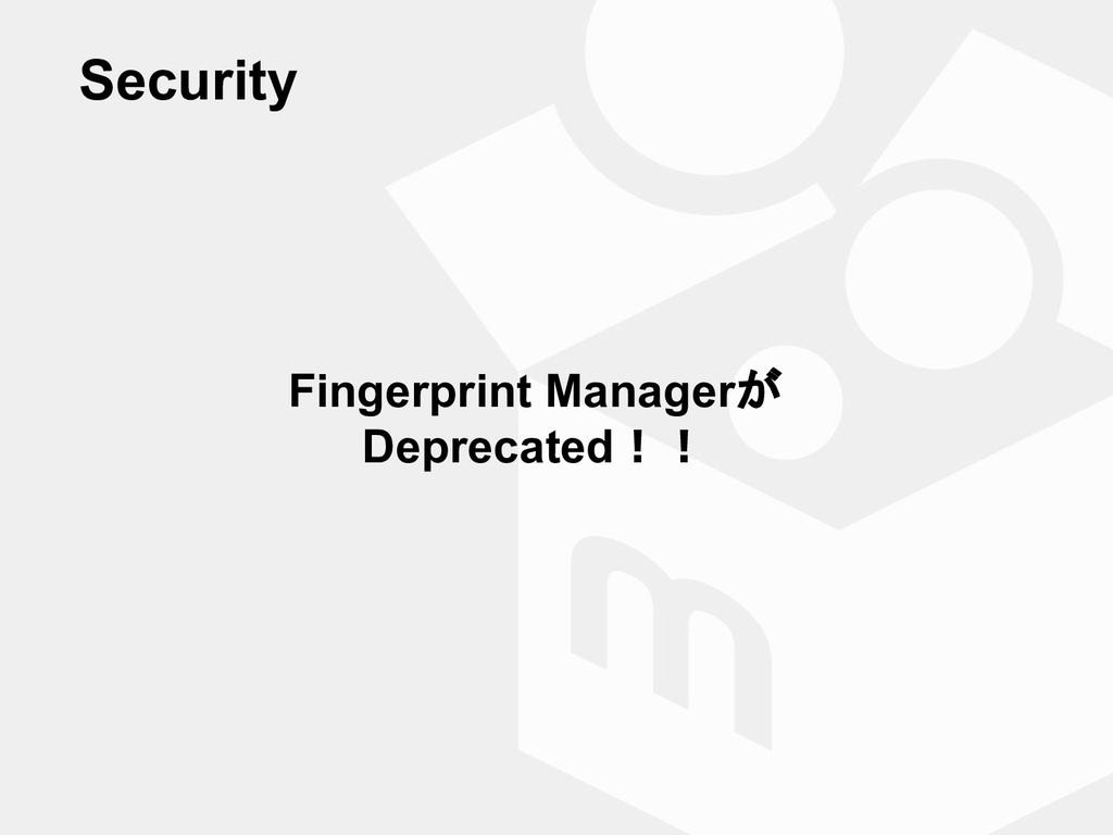 Fingerprint Managerが Deprecated!! Security