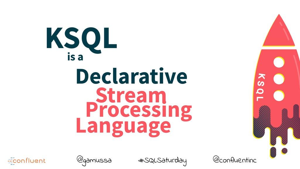 @gamussa #SQLSaturday @confluentinc Declarative...