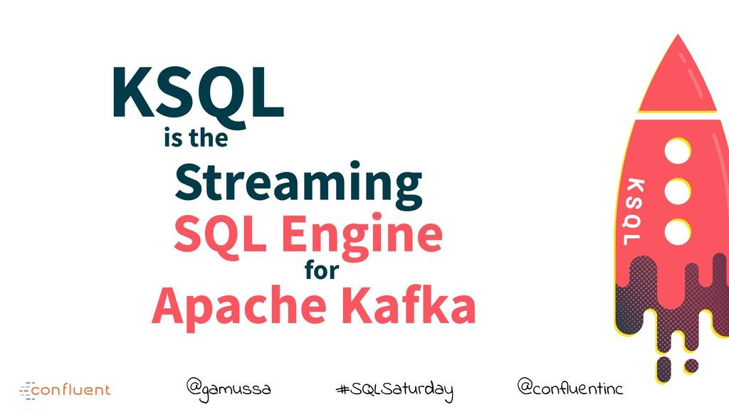 @gamussa #SQLSaturday @confluentinc KSQL is the...
