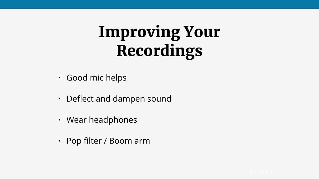 @jcasabona Improving Your Recordings • Good mic...