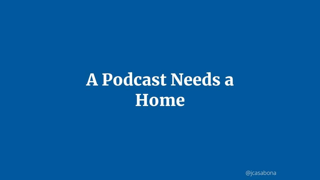 @jcasabona A Podcast Needs a Home