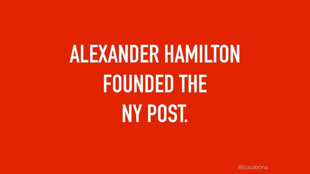 @jcasabona ALEXANDER HAMILTON FOUNDED THE NY PO...