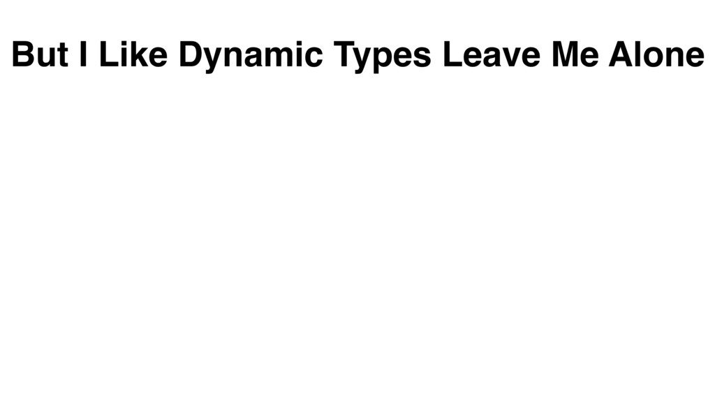 But I Like Dynamic Types Leave Me Alone