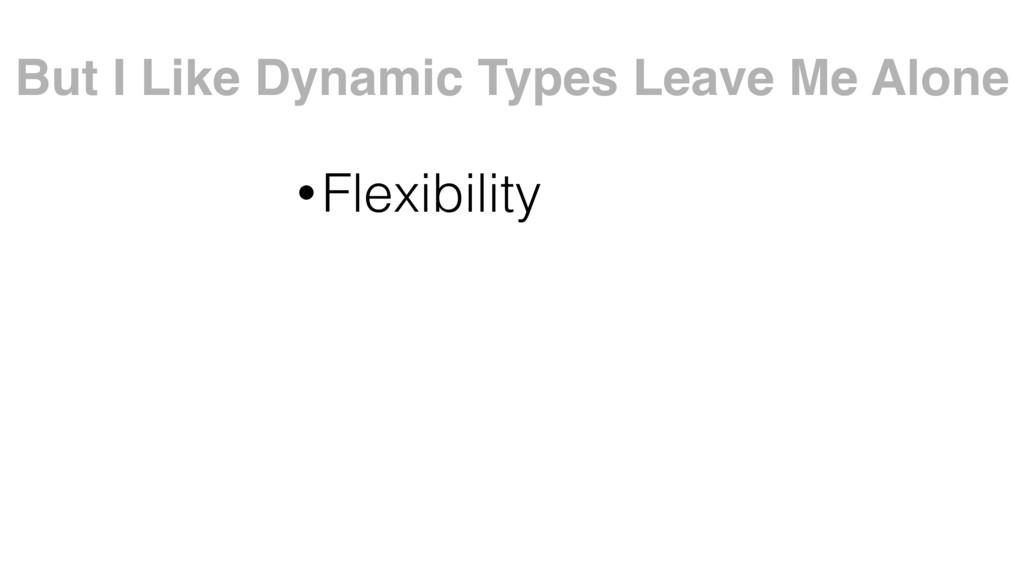 •Flexibility But I Like Dynamic Types Leave Me ...