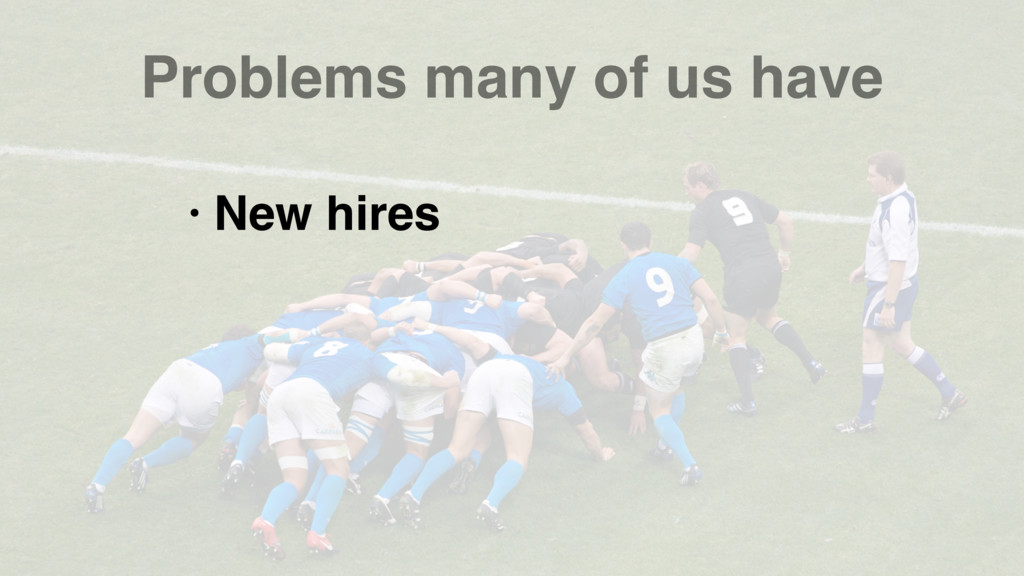 Problems many of us have • New hires