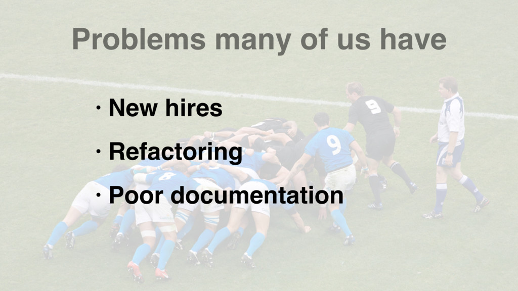 Problems many of us have • New hires • Refactor...