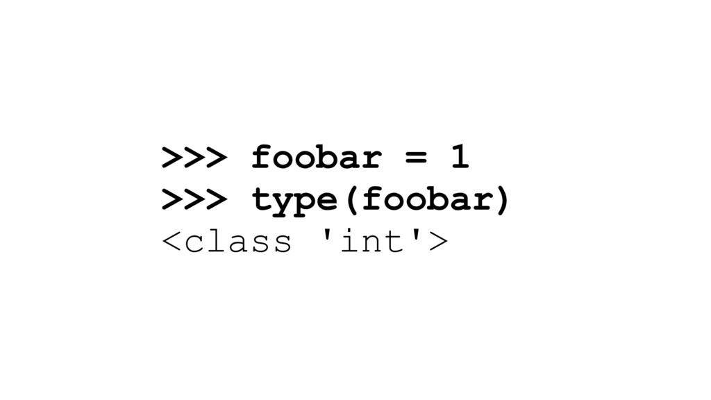 >>> foobar = 1 >>> type(foobar) <class 'int'>