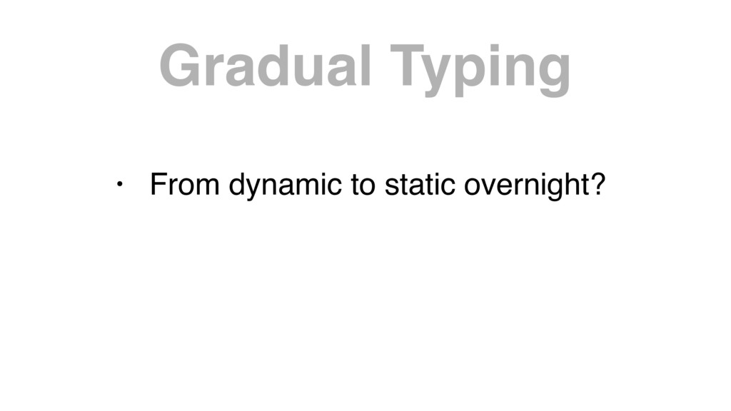 Gradual Typing • From dynamic to static overnig...