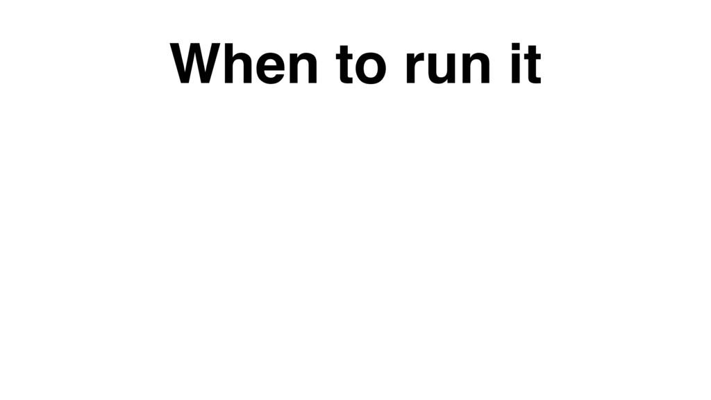 When to run it