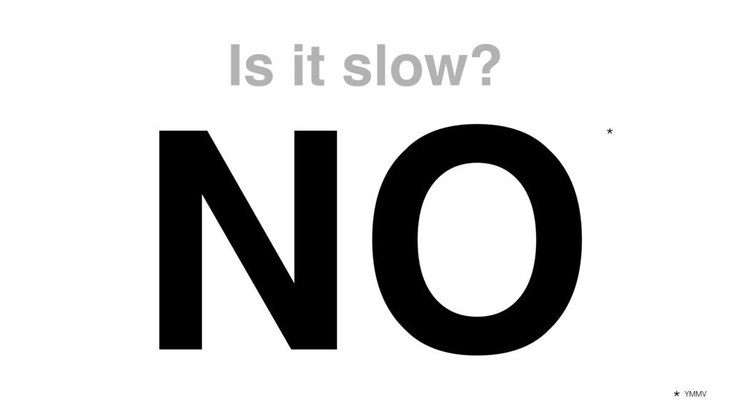 Is it slow? NO* YMMV *