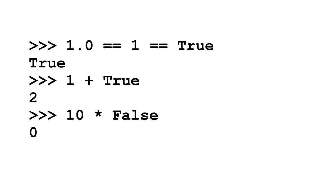 >>> 1.0 == 1 == True True >>> 1 + True 2 >>> 10...