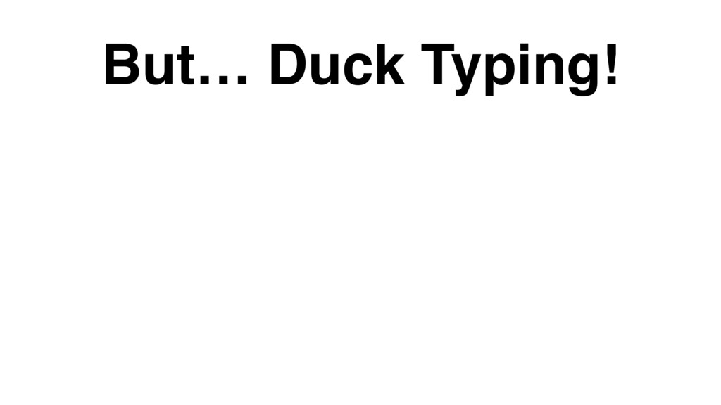 But… Duck Typing!