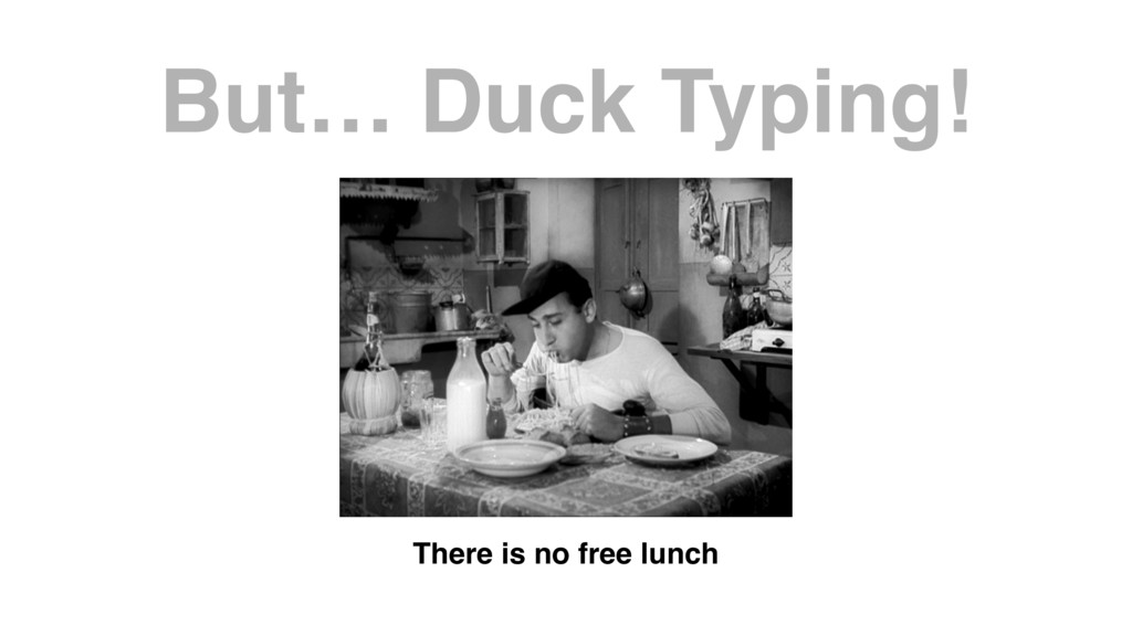 But… Duck Typing! There is no free lunch