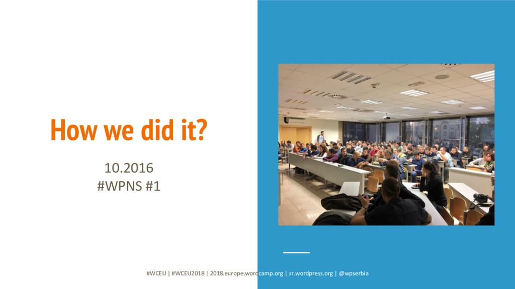 How we did it? 10.2016 #WPNS #1 #WCEU   #WCEU20...