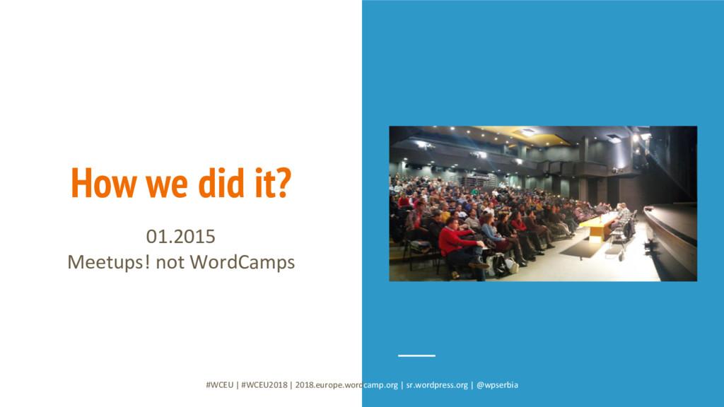 How we did it? 01.2015 Meetups! not WordCamps #...