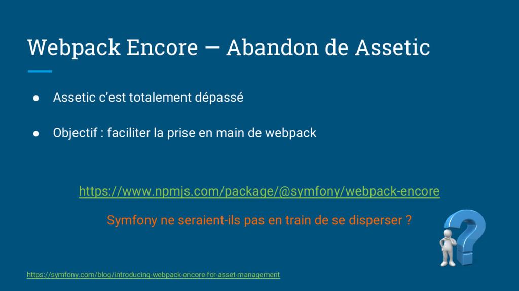 Webpack Encore — Abandon de Assetic ● Assetic c...