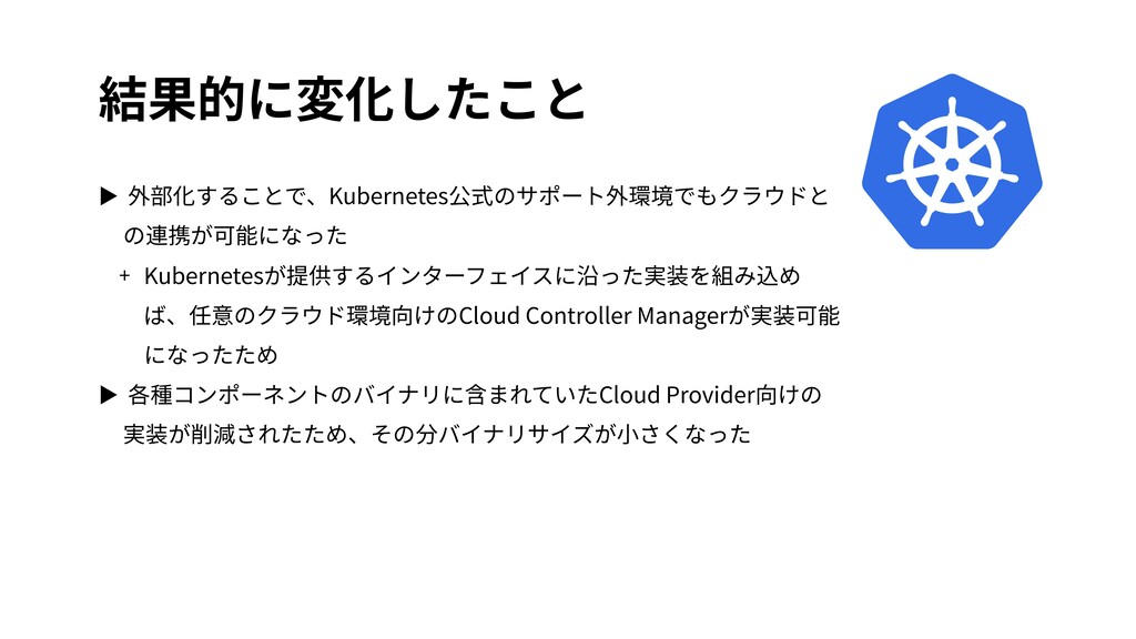 結果的に変化したこと ▶ 外部化することで、Kubernetes公式のサポート外環境でもクラウ...