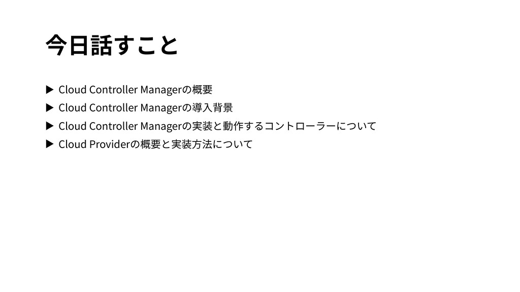 今⽇話すこと ▶ Cloud Controller Managerの概要 ▶ Cloud Co...