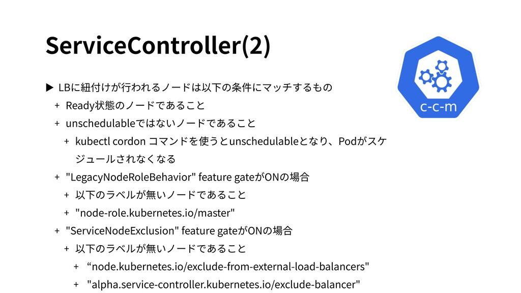 ServiceController(2) ▶ LBに紐付けが⾏われるノードは以下の条件にマッチ...