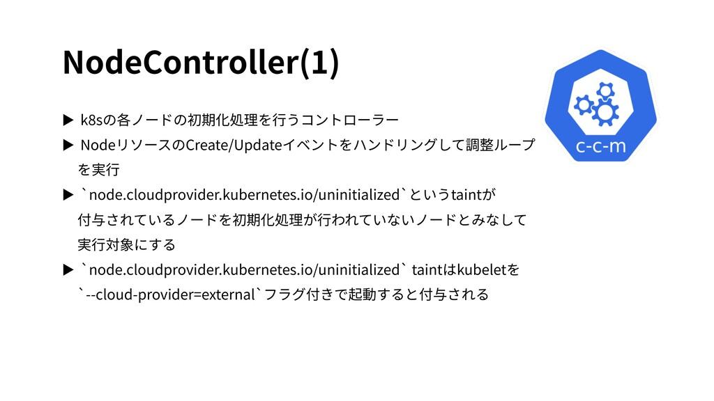 NodeController(1) ▶ k8sの各ノードの初期化処理を⾏うコントローラー ▶ ...
