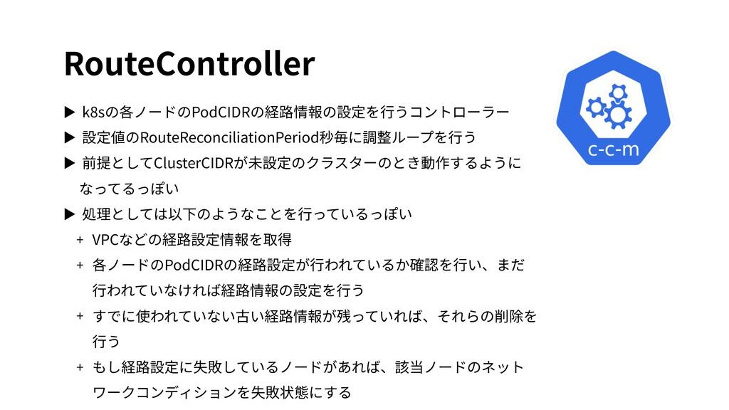 RouteController ▶ k8sの各ノードのPodCIDRの経路情報の設定を⾏うコン...
