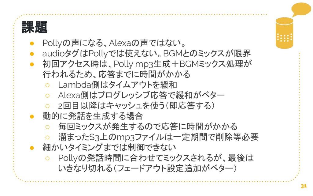 31 課題 ● Pollyの声になる、Alexaの声ではない。 ● audioタグはPolly...