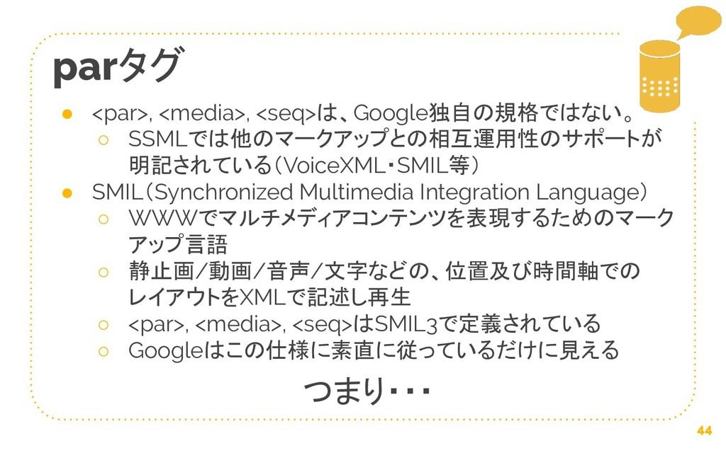 44 parタグ ● <par>, <media>, <seq>は、Google独自の規格では...