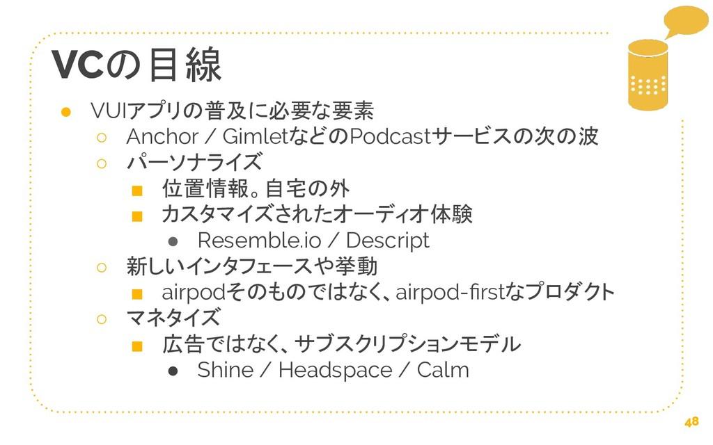 48 VCの目線 ● VUIアプリの普及に必要な要素 ○ Anchor / Gimletなどの...