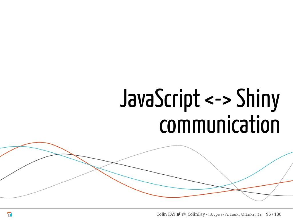 JavaScript <-> Shiny communication Colin FAY  ...