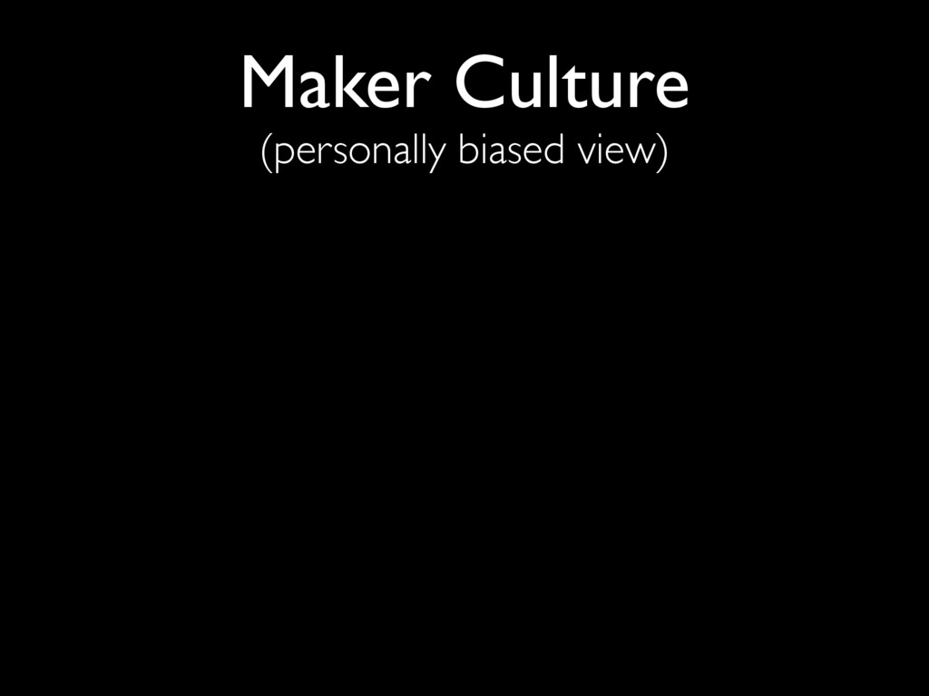 Maker Culture (personally biased view)