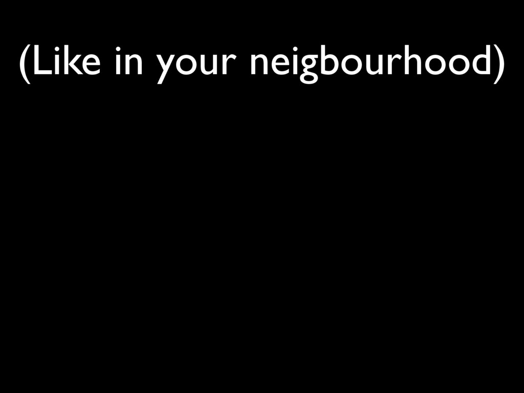 (Like in your neigbourhood)
