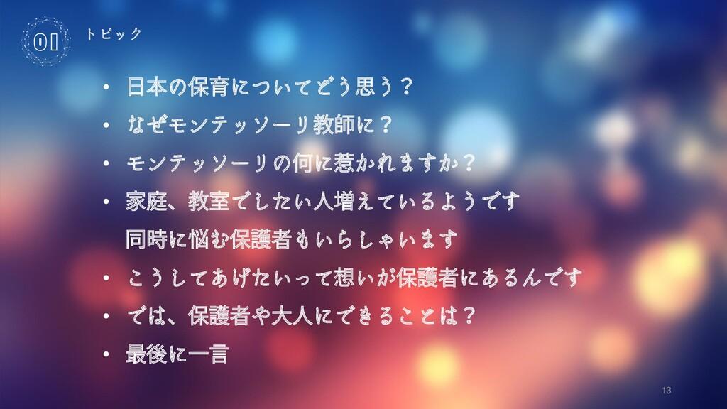 13 トピック 01 • 日本の保育についてどう思う? • なぜモンテッソーリ教師に? • モ...