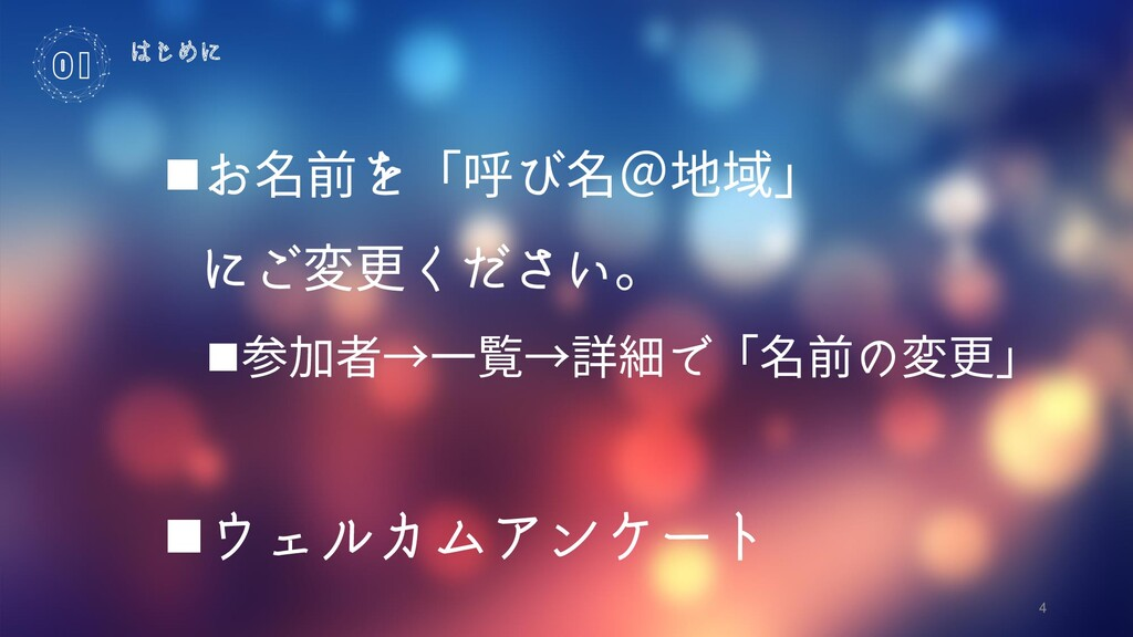 4 はじめに 01 ◼お名前を「呼び名@地域」 にご変更ください。 ◼参加者→一覧→詳細で「名...